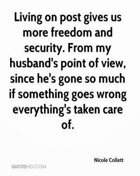 Living on post gives us more freedom and security. From my husband's point of view, since he's gone so much if something goes wrong everything's taken care of.