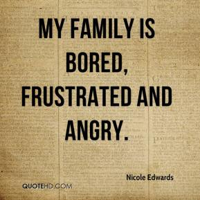 Nicole Edwards  - My family is bored, frustrated and angry.