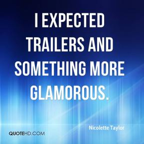 Nicolette Taylor  - I expected trailers and something more glamorous.