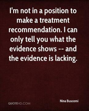 I'm not in a position to make a treatment recommendation. I can only tell you what the evidence shows -- and the evidence is lacking.