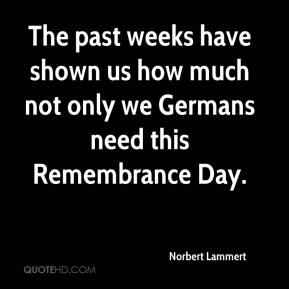 Norbert Lammert  - The past weeks have shown us how much not only we Germans need this Remembrance Day.