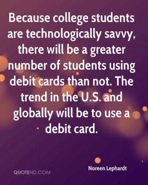 Noreen Lephardt  - Because college students are technologically savvy, there will be a greater number of students using debit cards than not. The trend in the U.S. and globally will be to use a debit card.