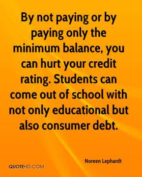 By not paying or by paying only the minimum balance, you can hurt your credit rating. Students can come out of school with not only educational but also consumer debt.