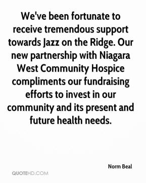 Norm Beal  - We've been fortunate to receive tremendous support towards Jazz on the Ridge. Our new partnership with Niagara West Community Hospice compliments our fundraising efforts to invest in our community and its present and future health needs.
