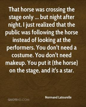 Normand Latourelle  - That horse was crossing the stage only ... but night after night, I just realized that the public was following the horse instead of looking at the performers. You don't need a costume. You don't need makeup. You put it (the horse) on the stage, and it's a star.