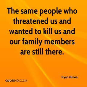 Nyan Minon  - The same people who threatened us and wanted to kill us and our family members are still there.