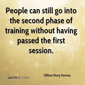 Officer Perry Ferrera  - People can still go into the second phase of training without having passed the first session.