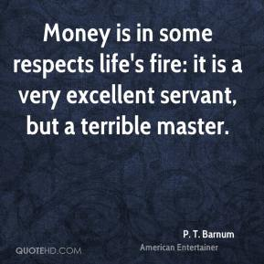 P. T. Barnum - Money is in some respects life's fire: it is a very excellent servant, but a terrible master.