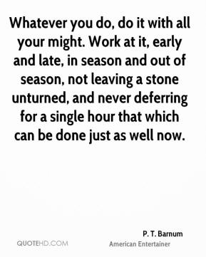 Whatever you do, do it with all your might. Work at it, early and late, in season and out of season, not leaving a stone unturned, and never deferring for a single hour that which can be done just as well now.