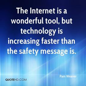 Pam Weaver  - The Internet is a wonderful tool, but technology is increasing faster than the safety message is.