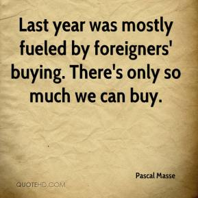 Pascal Masse  - Last year was mostly fueled by foreigners' buying. There's only so much we can buy.