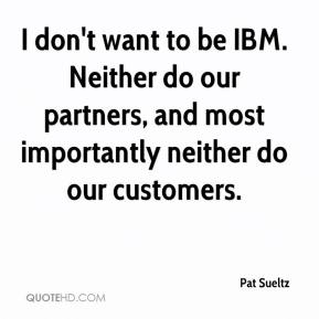 Pat Sueltz  - I don't want to be IBM. Neither do our partners, and most importantly neither do our customers.