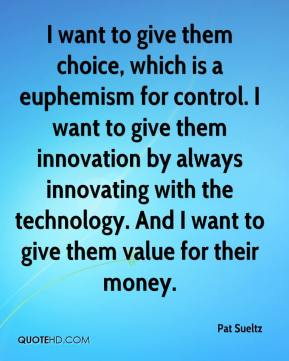 Pat Sueltz  - I want to give them choice, which is a euphemism for control. I want to give them innovation by always innovating with the technology. And I want to give them value for their money.