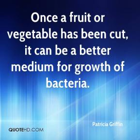 Patricia Griffin  - Once a fruit or vegetable has been cut, it can be a better medium for growth of bacteria.