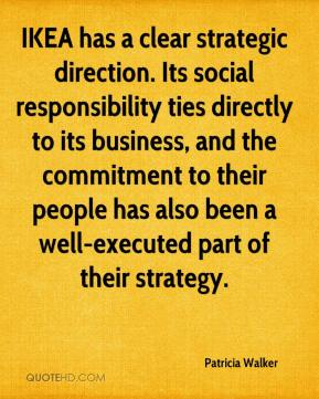 Patricia Walker  - IKEA has a clear strategic direction. Its social responsibility ties directly to its business, and the commitment to their people has also been a well-executed part of their strategy.