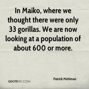 Patrick Mehlman  - In Maiko, where we thought there were only 33 gorillas. We are now looking at a population of about 600 or more.