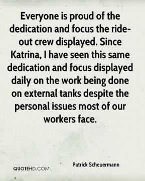 Patrick Scheuermann  - Everyone is proud of the dedication and focus the ride-out crew displayed. Since Katrina, I have seen this same dedication and focus displayed daily on the work being done on external tanks despite the personal issues most of our workers face.