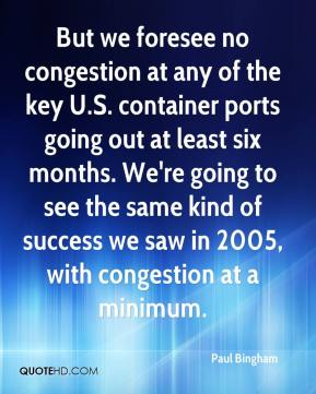 Paul Bingham  - But we foresee no congestion at any of the key U.S. container ports going out at least six months. We're going to see the same kind of success we saw in 2005, with congestion at a minimum.