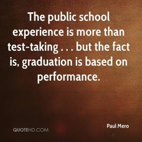 Paul Mero  - The public school experience is more than test-taking . . . but the fact is, graduation is based on performance.