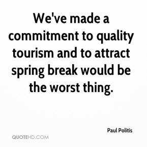 Paul Politis  - We've made a commitment to quality tourism and to attract spring break would be the worst thing.