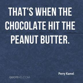 Perry Kamel  - That's when the chocolate hit the peanut butter.