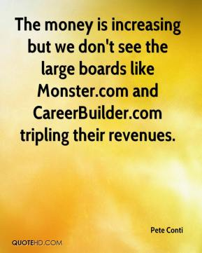 The money is increasing but we don't see the large boards like Monster.com and CareerBuilder.com tripling their revenues.