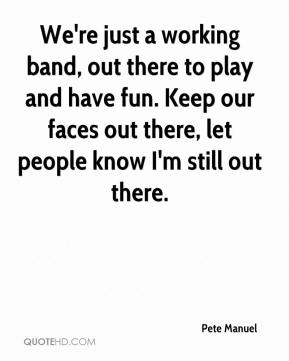 We're just a working band, out there to play and have fun. Keep our faces out there, let people know I'm still out there.