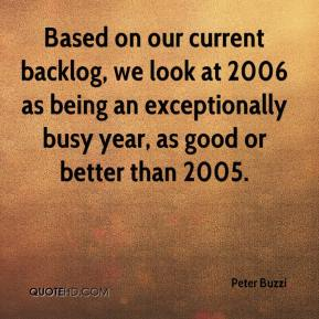Peter Buzzi  - Based on our current backlog, we look at 2006 as being an exceptionally busy year, as good or better than 2005.