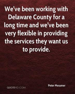 Peter Messmer  - We've been working with Delaware County for a long time and we've been very flexible in providing the services they want us to provide.