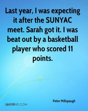 Peter Millspaugh  - Last year, I was expecting it after the SUNYAC meet. Sarah got it. I was beat out by a basketball player who scored 11 points.