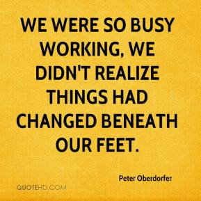 Peter Oberdorfer  - We were so busy working, we didn't realize things had changed beneath our feet.