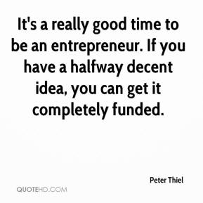 Peter Thiel  - It's a really good time to be an entrepreneur. If you have a halfway decent idea, you can get it completely funded.