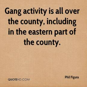 Phil Figura  - Gang activity is all over the county, including in the eastern part of the county.