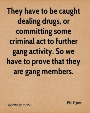 Phil Figura  - They have to be caught dealing drugs, or committing some criminal act to further gang activity. So we have to prove that they are gang members.