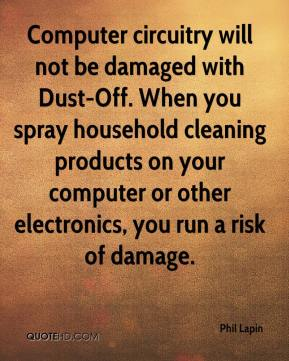 Phil Lapin  - Computer circuitry will not be damaged with Dust-Off. When you spray household cleaning products on your computer or other electronics, you run a risk of damage.