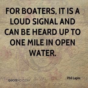 Phil Lapin  - For boaters, it is a loud signal and can be heard up to one mile in open water.