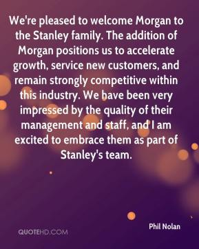 Phil Nolan  - We're pleased to welcome Morgan to the Stanley family. The addition of Morgan positions us to accelerate growth, service new customers, and remain strongly competitive within this industry. We have been very impressed by the quality of their management and staff, and I am excited to embrace them as part of Stanley's team.
