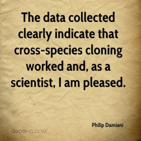 Philip Damiani  - The data collected clearly indicate that cross-species cloning worked and, as a scientist, I am pleased.