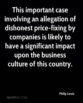 Philip Lewis  - This important case involving an allegation of dishonest price-fixing by companies is likely to have a significant impact upon the business culture of this country.