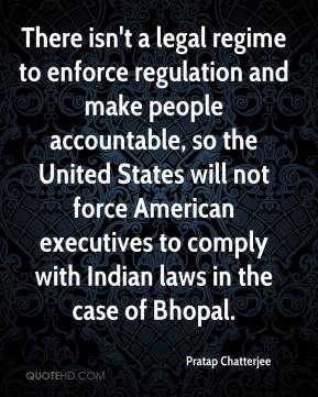 Pratap Chatterjee  - There isn't a legal regime to enforce regulation and make people accountable, so the United States will not force American executives to comply with Indian laws in the case of Bhopal.