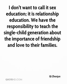 I don't want to call it sex education; it is relationship education. We have the responsibility to teach the single-child generation about the importance of friendship and love to their families.