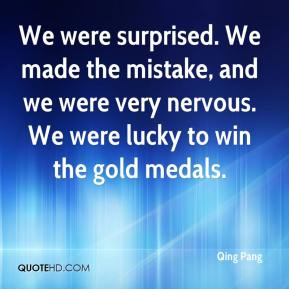 Qing Pang  - We were surprised. We made the mistake, and we were very nervous. We were lucky to win the gold medals.