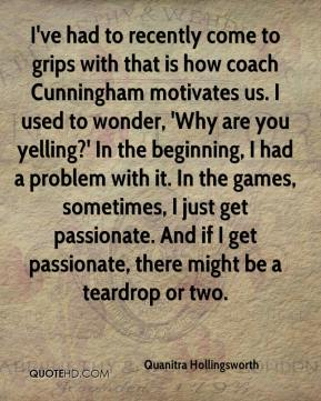Quanitra Hollingsworth  - I've had to recently come to grips with that is how coach Cunningham motivates us. I used to wonder, 'Why are you yelling?' In the beginning, I had a problem with it. In the games, sometimes, I just get passionate. And if I get passionate, there might be a teardrop or two.