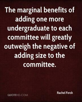 Rachel Fersh  - The marginal benefits of adding one more undergraduate to each committee will greatly outweigh the negative of adding size to the committee.