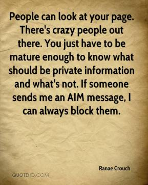 Ranae Crouch  - People can look at your page. There's crazy people out there. You just have to be mature enough to know what should be private information and what's not. If someone sends me an AIM message, I can always block them.