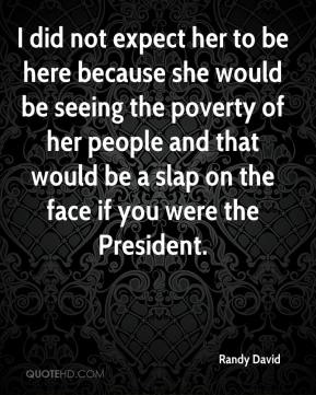 Randy David  - I did not expect her to be here because she would be seeing the poverty of her people and that would be a slap on the face if you were the President.