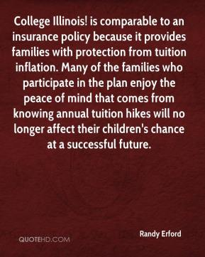 Randy Erford  - College Illinois! is comparable to an insurance policy because it provides families with protection from tuition inflation. Many of the families who participate in the plan enjoy the peace of mind that comes from knowing annual tuition hikes will no longer affect their children's chance at a successful future.