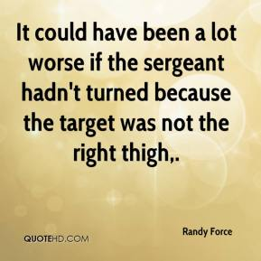 Randy Force  - It could have been a lot worse if the sergeant hadn't turned because the target was not the right thigh.