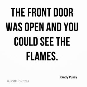 Randy Pusey  - The front door was open and you could see the flames.