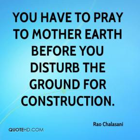 Rao Chalasani  - You have to pray to Mother Earth before you disturb the ground for construction.